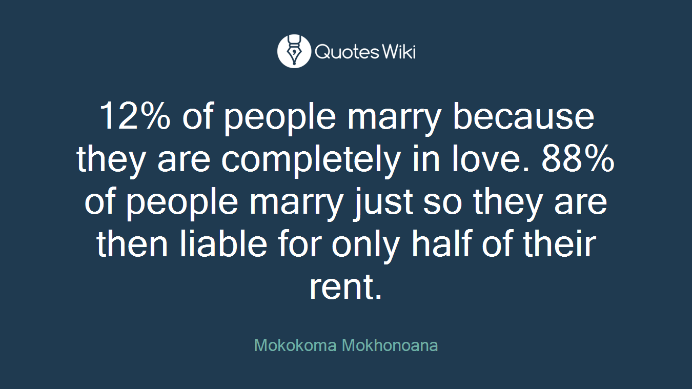 12% of people marry because they are completely in love. 88% of people marry just so they are then liable for only half of their rent.