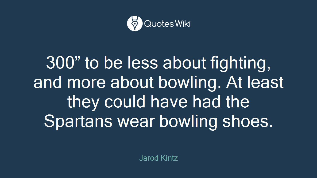 """300"""" to be less about fighting, and more about bowling. At least they could have had the Spartans wear bowling shoes."""