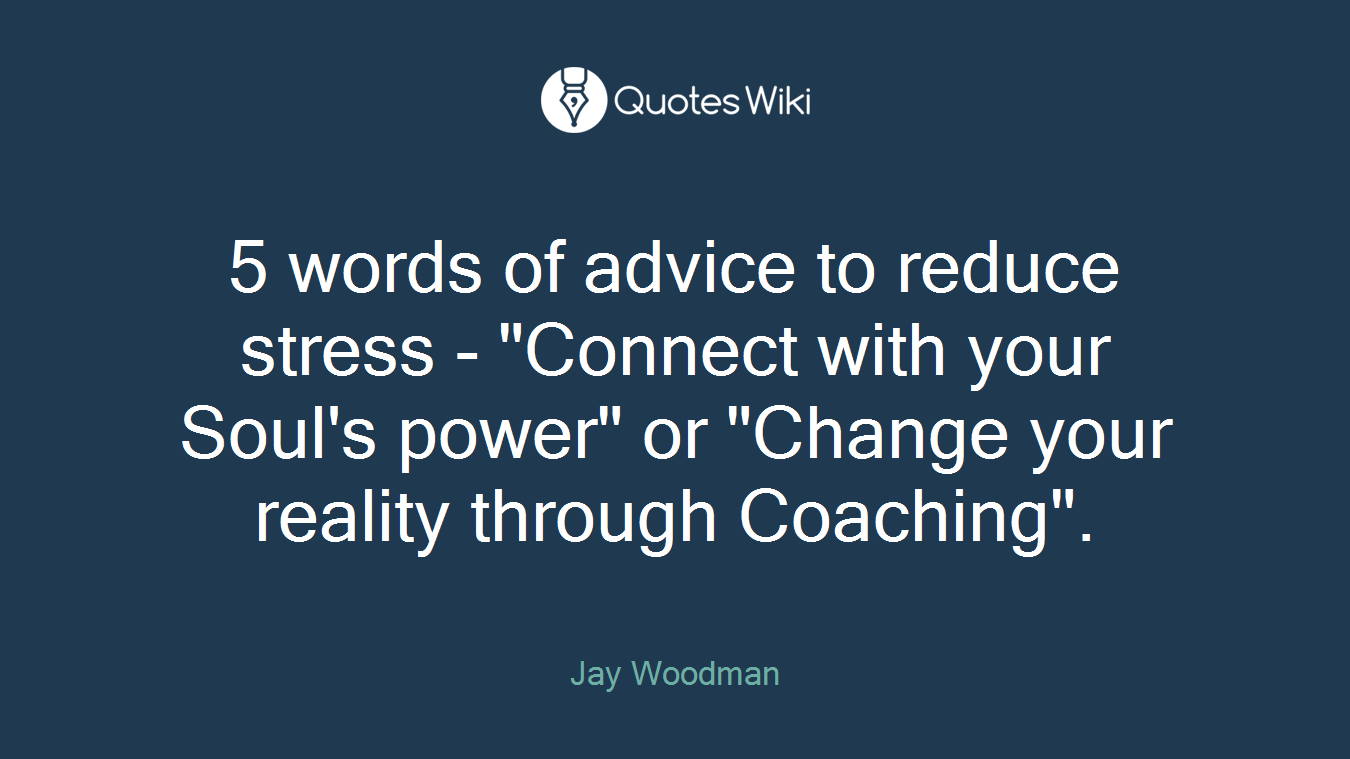 """5 words of advice to reduce stress - """"Connect with your Soul's power"""" or """"Change your reality through Coaching""""."""