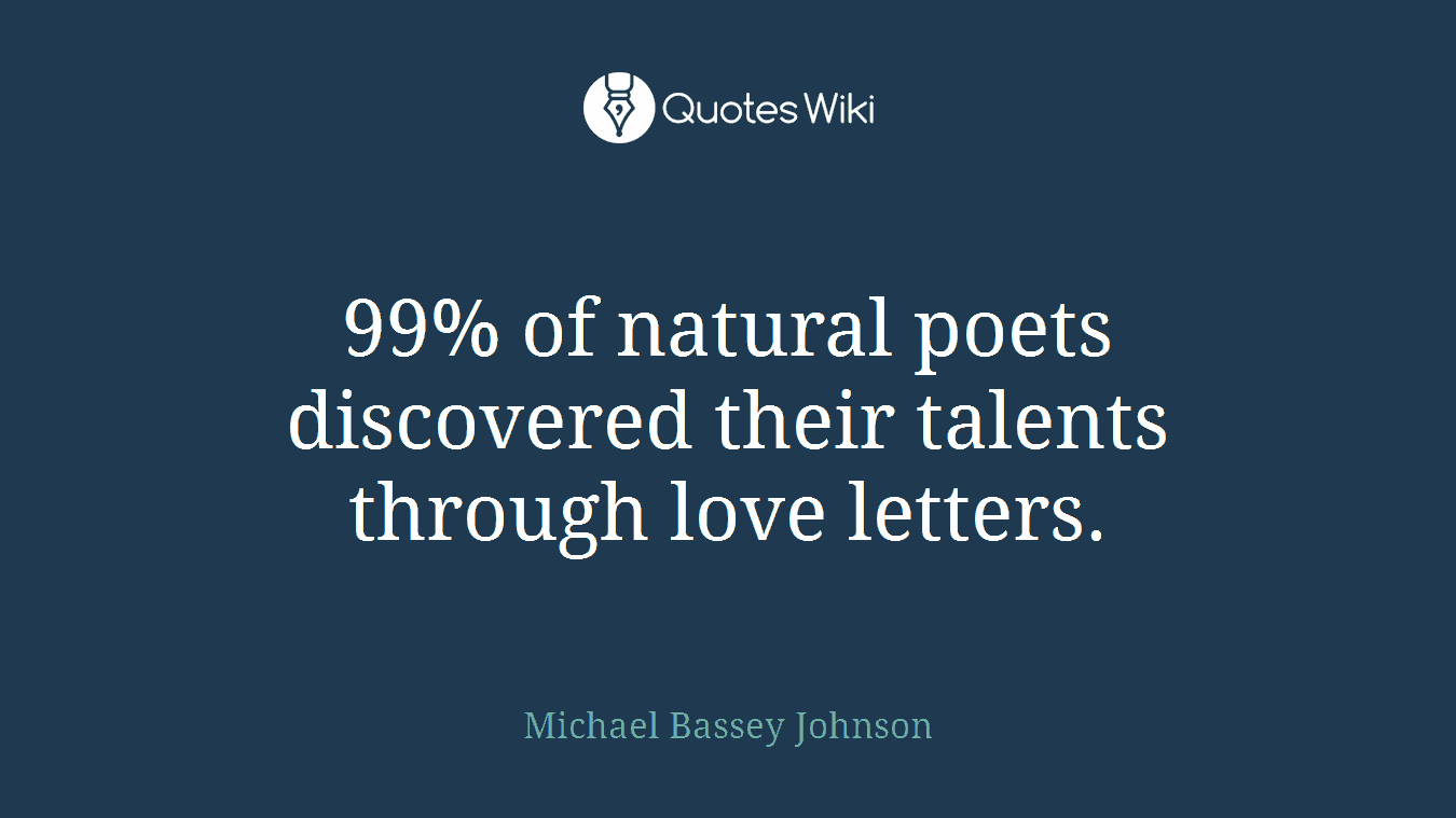 99% of natural poets discovered their talents through love letters.