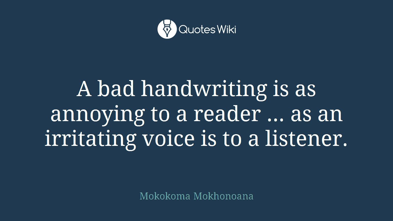 A bad handwriting is as annoying to a reader … as an irritating voice is to a listener.