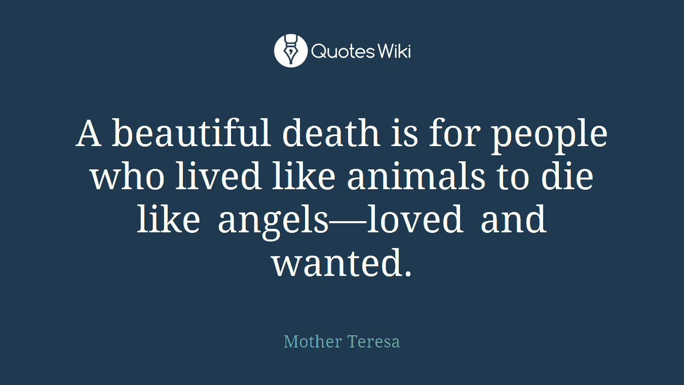 A beautiful death is for people who lived like animals to die like angels—loved and wanted.