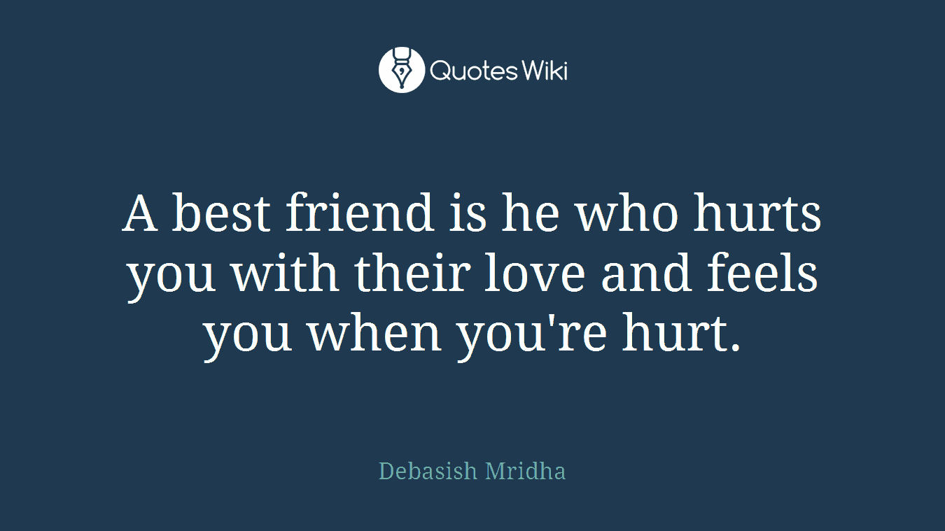 A Best Friend Is He Who Hurts You With Their Lo