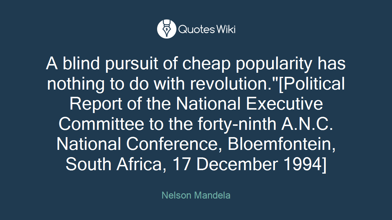 "A blind pursuit of cheap popularity has nothing to do with revolution.""[Political Report of the National Executive Committee to the forty-ninth A.N.C. National Conference, Bloemfontein, South Africa, 17 December 1994]"