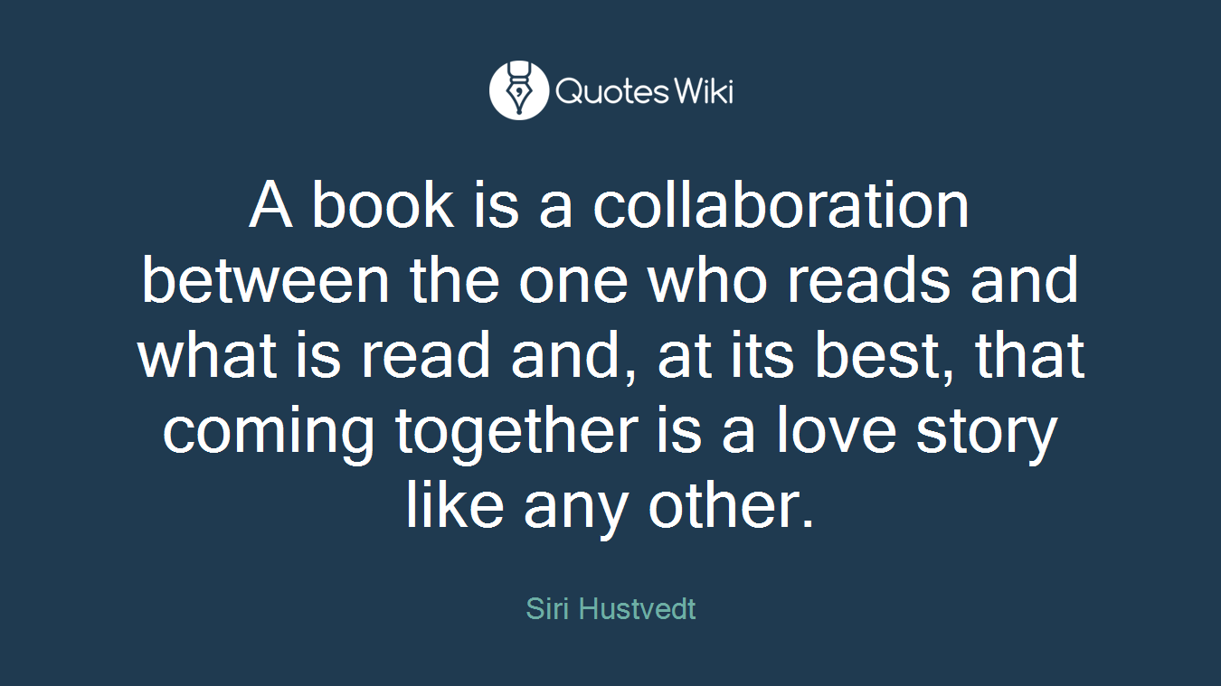 A book is a collaboration between the one who reads and what is read and, at its best, that coming together is a love story like any other.