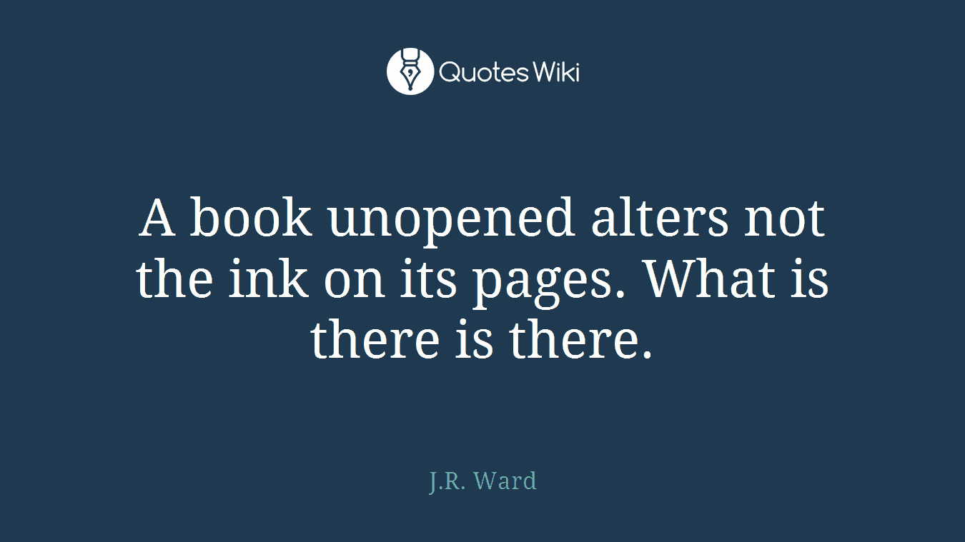 A book unopened alters not the ink on its pages. What is there is there.