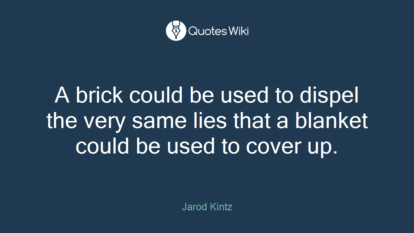 A brick could be used to dispel the very same lies that a blanket could be used to cover up.