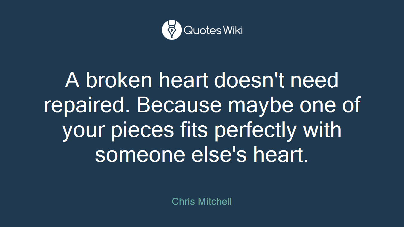 A broken heart doesn't need repaired. Because maybe one of your pieces fits perfectly with someone else's heart.