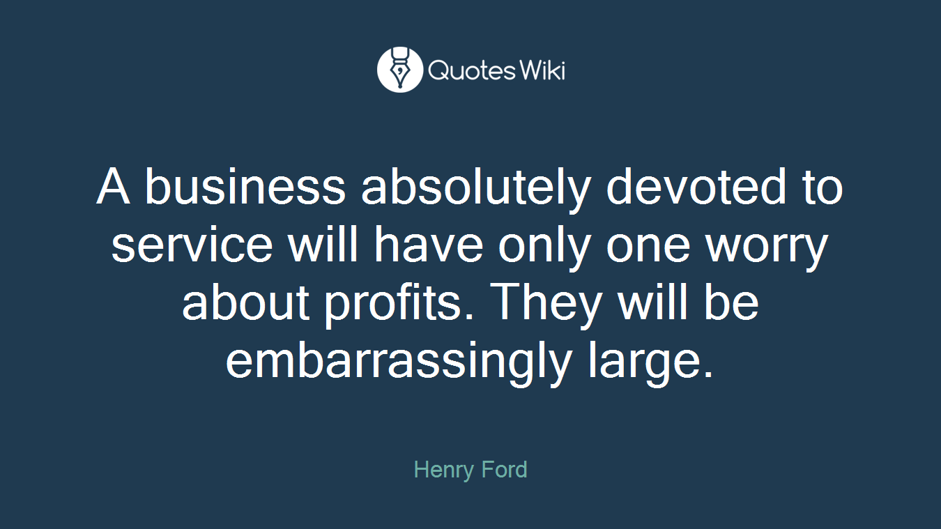 A business absolutely devoted to service will have only one worry about profits. They will be embarrassingly large.