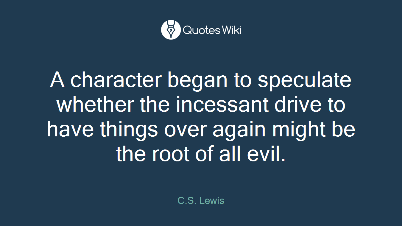 A character began to speculate whether the incessant drive to have things over again might be the root of all evil.