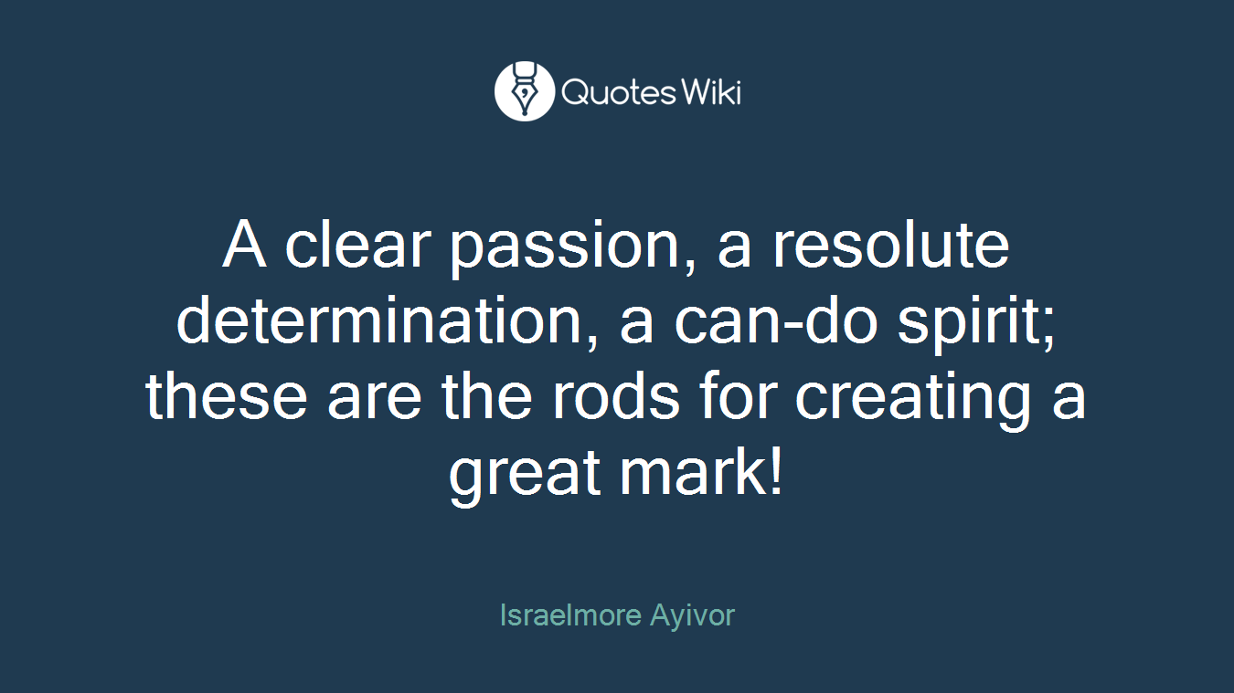 A clear passion, a resolute determination, a can-do spirit; these are the rods for creating a great mark!