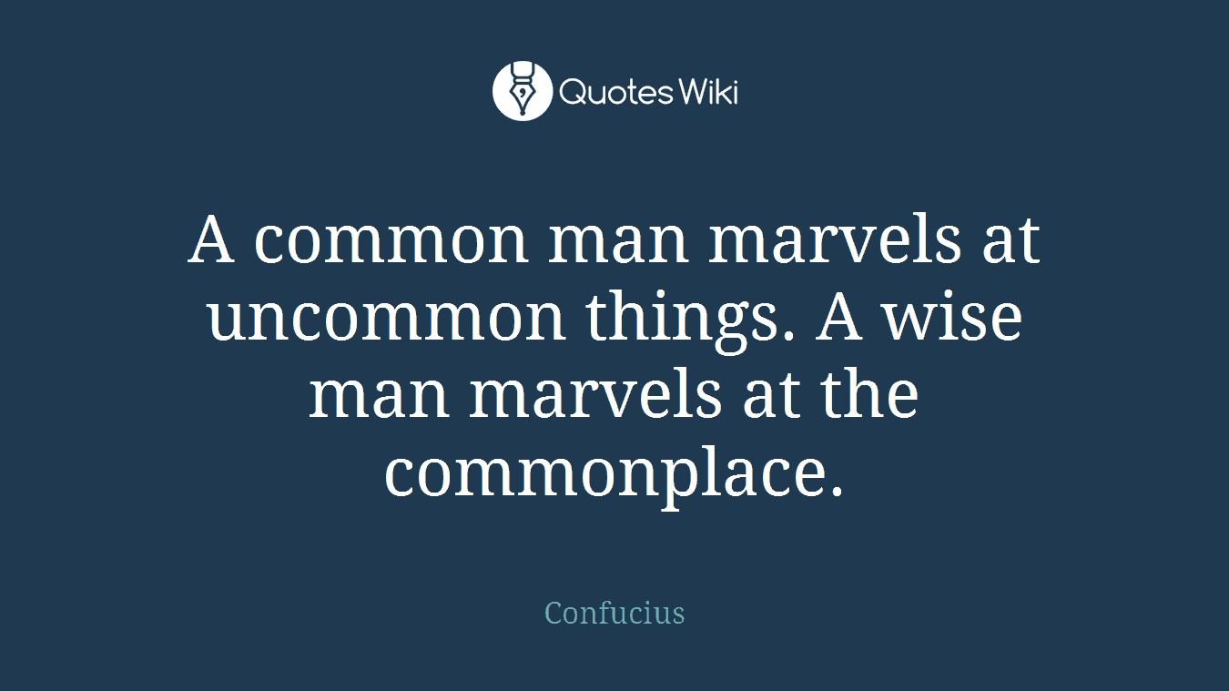 A common man marvels at uncommon things. A wise man marvels at the commonplace.