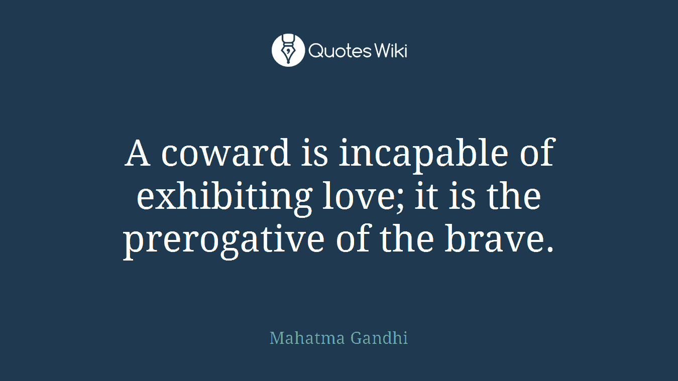 A coward is incapable of exhibiting love; it is the prerogative of the brave.