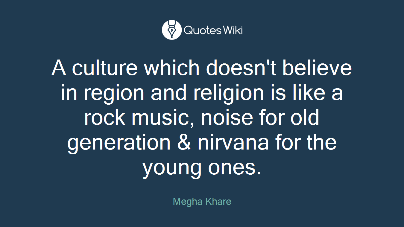 A culture which doesn't believe in region and religion is like a rock music, noise for old generation & nirvana for the young ones.