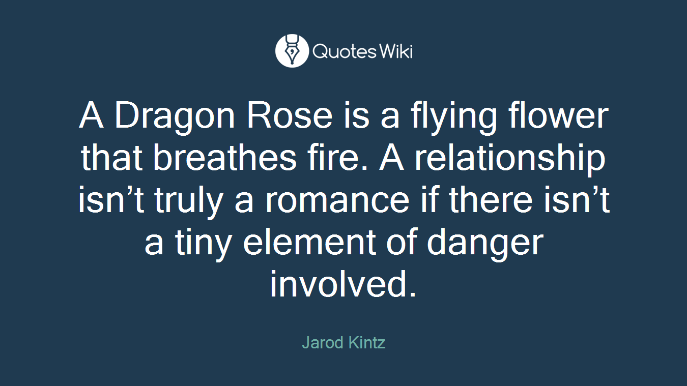 A Dragon Rose is a flying flower that breathes fire. A relationship isn't truly a romance if there isn't a tiny element of danger involved.