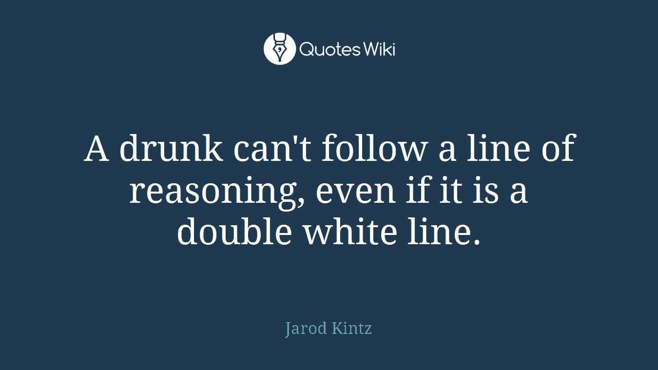 A drunk can't follow a line of reasoning, even if it is a double white line.
