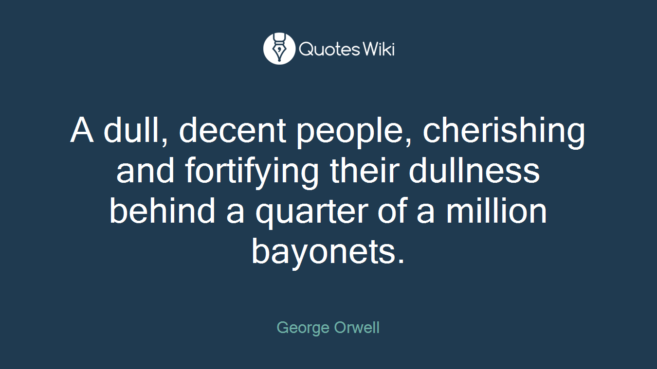 A dull, decent people, cherishing and fortifying their dullness behind a quarter of a million bayonets.
