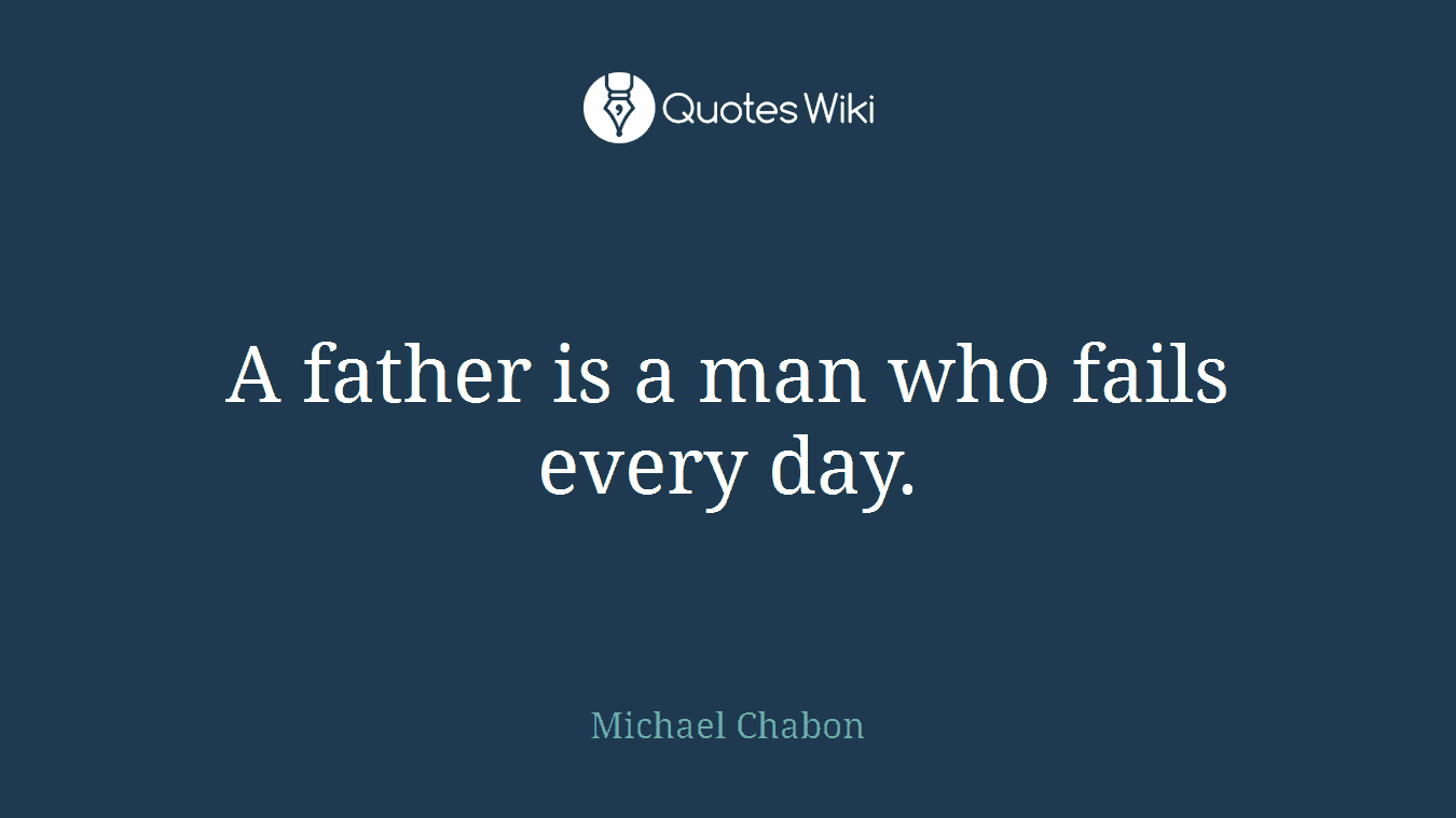 A father is a man who fails every day.