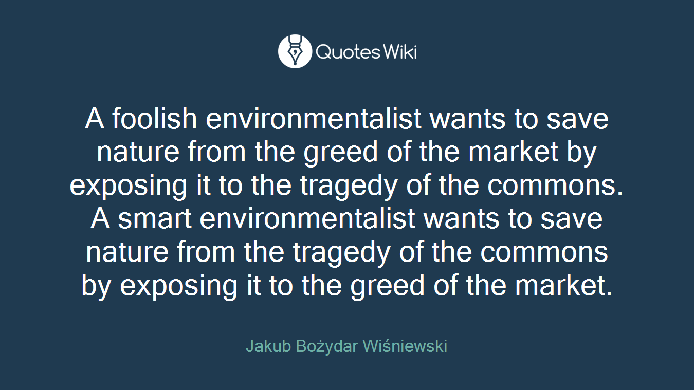 A foolish environmentalist wants to save nature from the greed of the market by exposing it to the tragedy of the commons. A smart environmentalist wants to save nature from the tragedy of the commons by exposing it to the greed of the market.