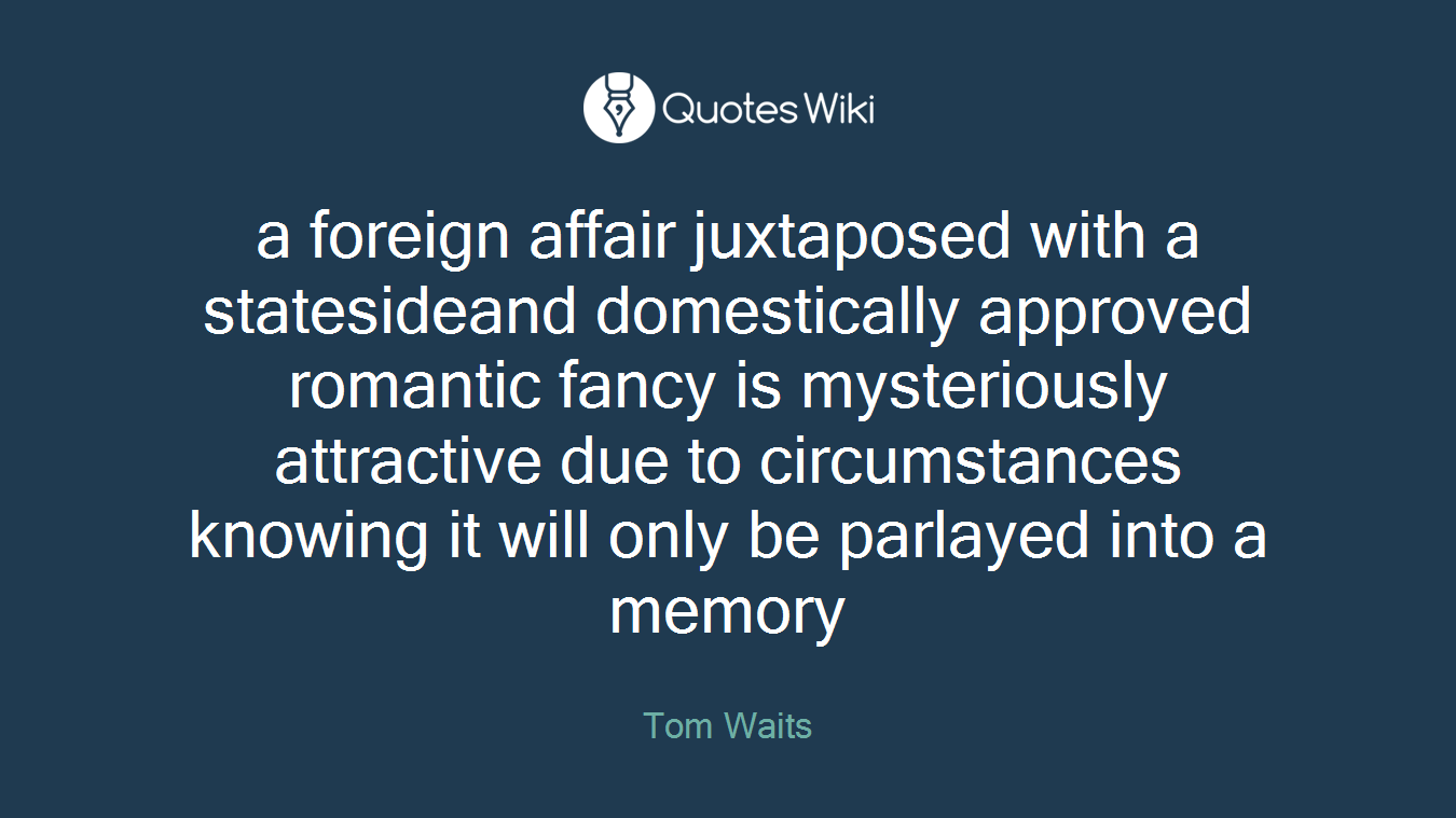 a foreign affair juxtaposed with a statesideand domestically approved romantic fancy is mysteriously attractive due to circumstances knowing it will only be parlayed into a memory