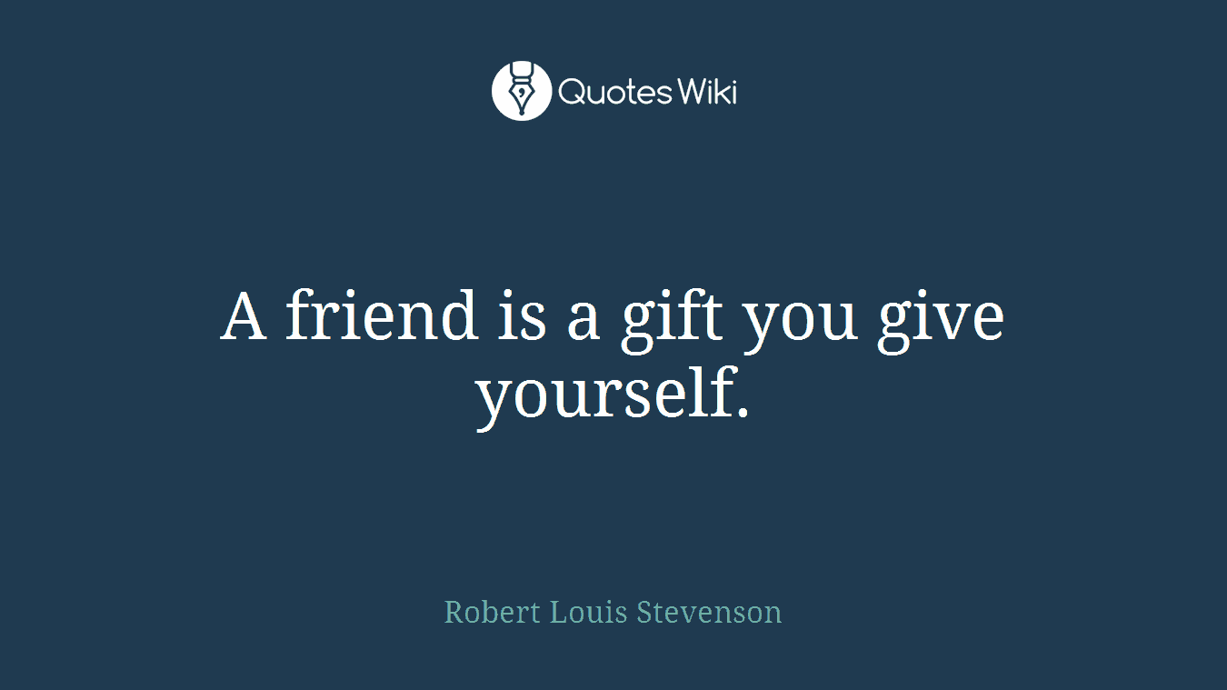 friend is a gift you give yourself.