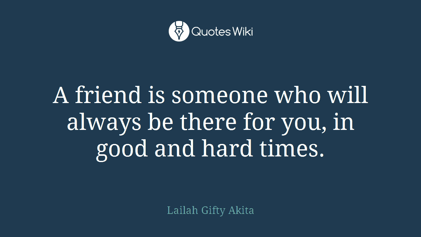 A friend is someone who will always be there for you, in good and hard times.