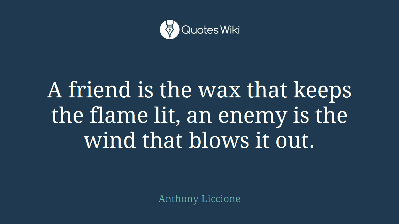 A friend is the wax that keeps the flame lit, an enemy is the wind that blows it out.