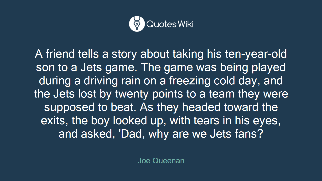 A friend tells a story about taking his ten-year-old son to a Jets game. The game was being played during a driving rain on a freezing cold day, and the Jets lost by twenty points to a team they were supposed to beat. As they headed toward the exits, the boy looked up, with tears in his eyes, and asked, 'Dad, why are we Jets fans?