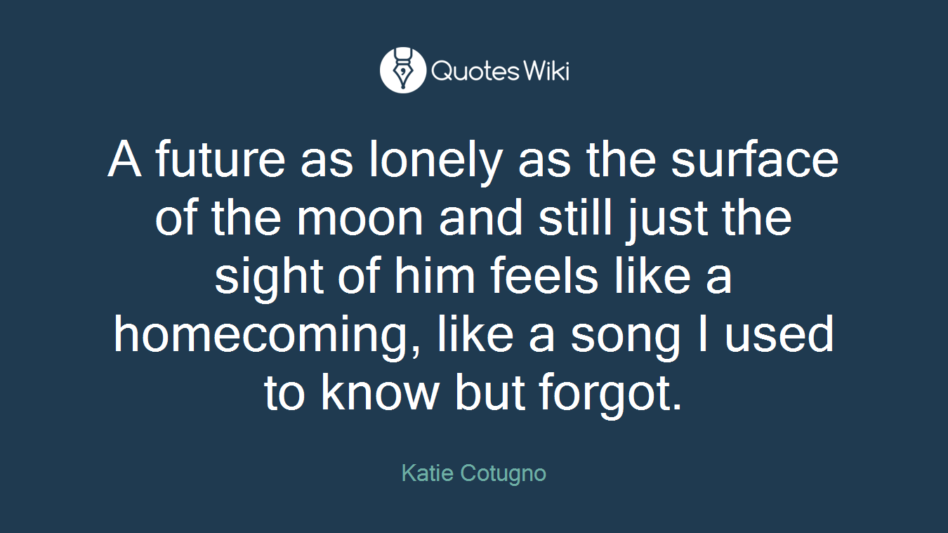 A future as lonely as the surface of the moon and still just the sight of him feels like a homecoming, like a song I used to know but forgot.