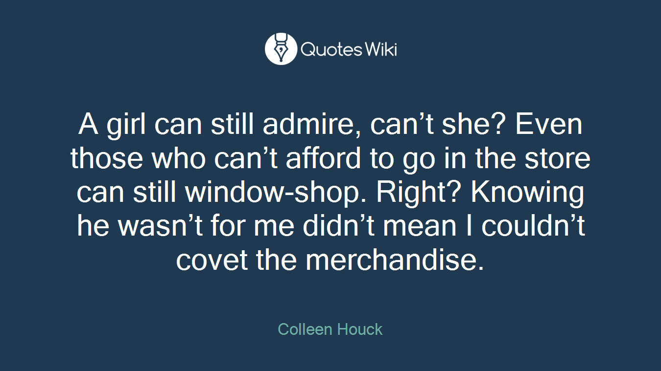 A girl can still admire, can't she? Even those who can't afford to go in the store can still window-shop. Right? Knowing he wasn't for me didn't mean I couldn't covet the merchandise.