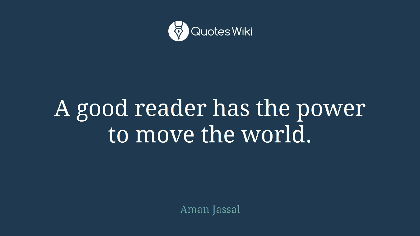 A good reader has the power to move the world.
