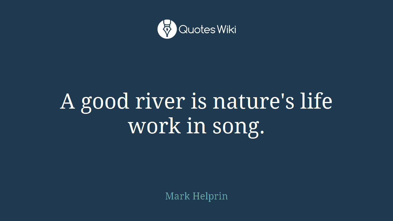 A good river is nature's life work in song.