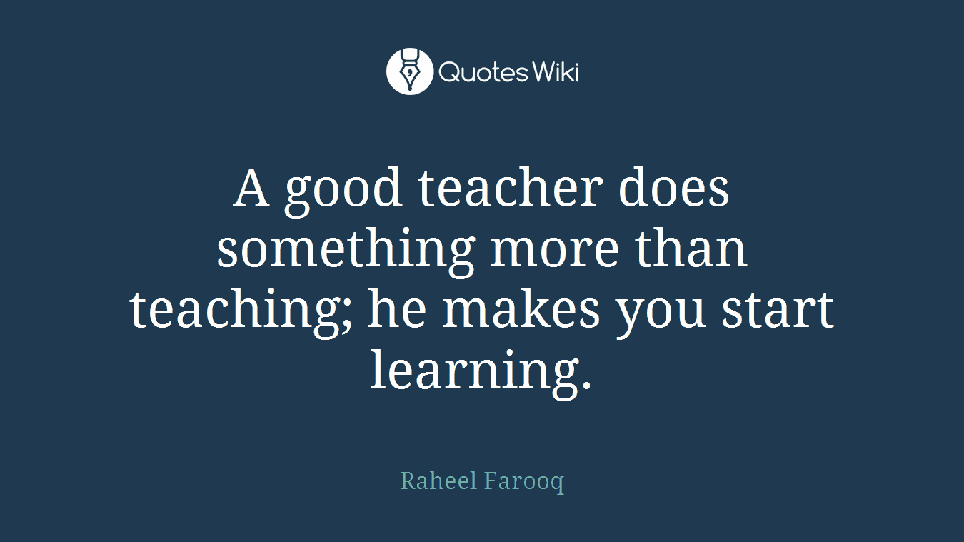A good teacher does something more than teaching; he makes you start learning.