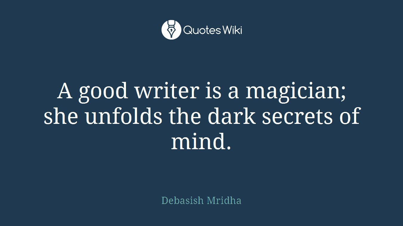 A good writer is a magician; she unfolds the dark secrets of mind.