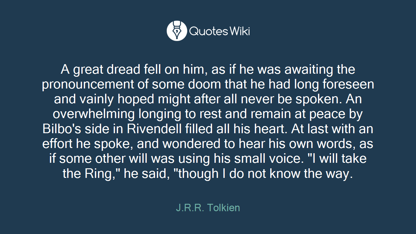 """A great dread fell on him, as if he was awaiting the pronouncement of some doom that he had long foreseen and vainly hoped might after all never be spoken. An overwhelming longing to rest and remain at peace by Bilbo's side in Rivendell filled all his heart. At last with an effort he spoke, and wondered to hear his own words, as if some other will was using his small voice. """"I will take the Ring,"""" he said, """"though I do not know the way."""