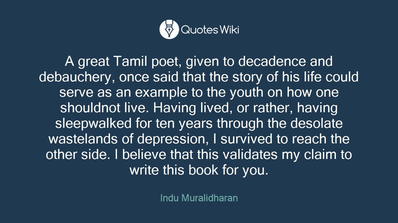 A great Tamil poet, given to decadence and debauchery, once said that the story of his life could serve as an example to the youth on how one shouldnot live. Having lived, or rather, having sleepwalked for ten years through the desolate wastelands of depression, I survived to reach the other side. I believe that this validates my claim to write this book for you.