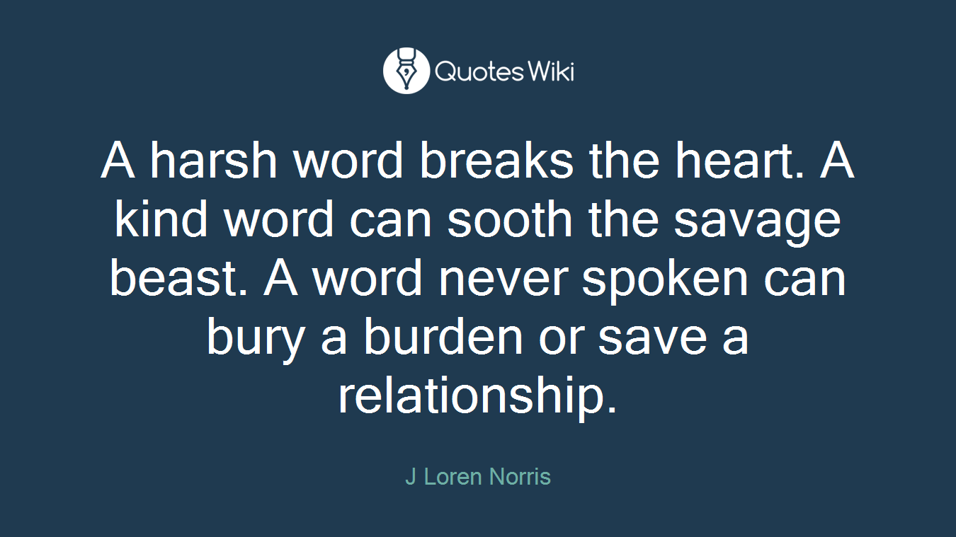 A harsh word breaks the heart. A kind word can sooth the savage beast. A word never spoken can bury a burden or save a relationship.