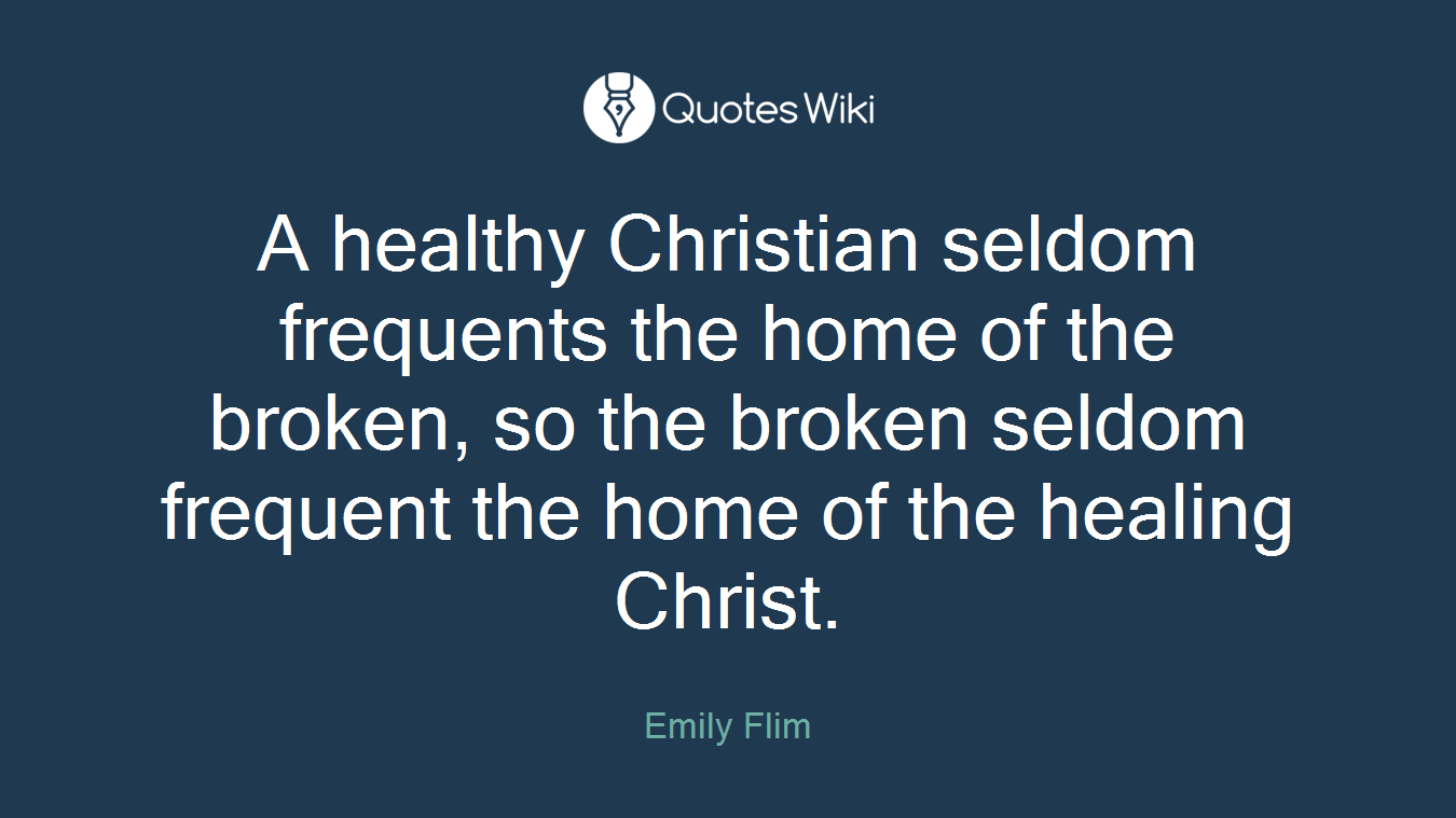 A healthy Christian seldom frequents the home of the broken, so the broken seldom frequent the home of the healing Christ.