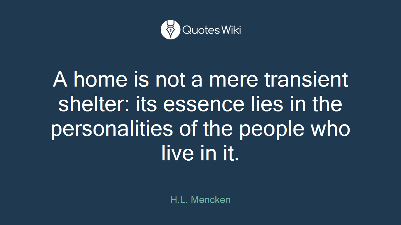 A home is not a mere transient shelter: its essence lies in the personalities of the people who live in it.