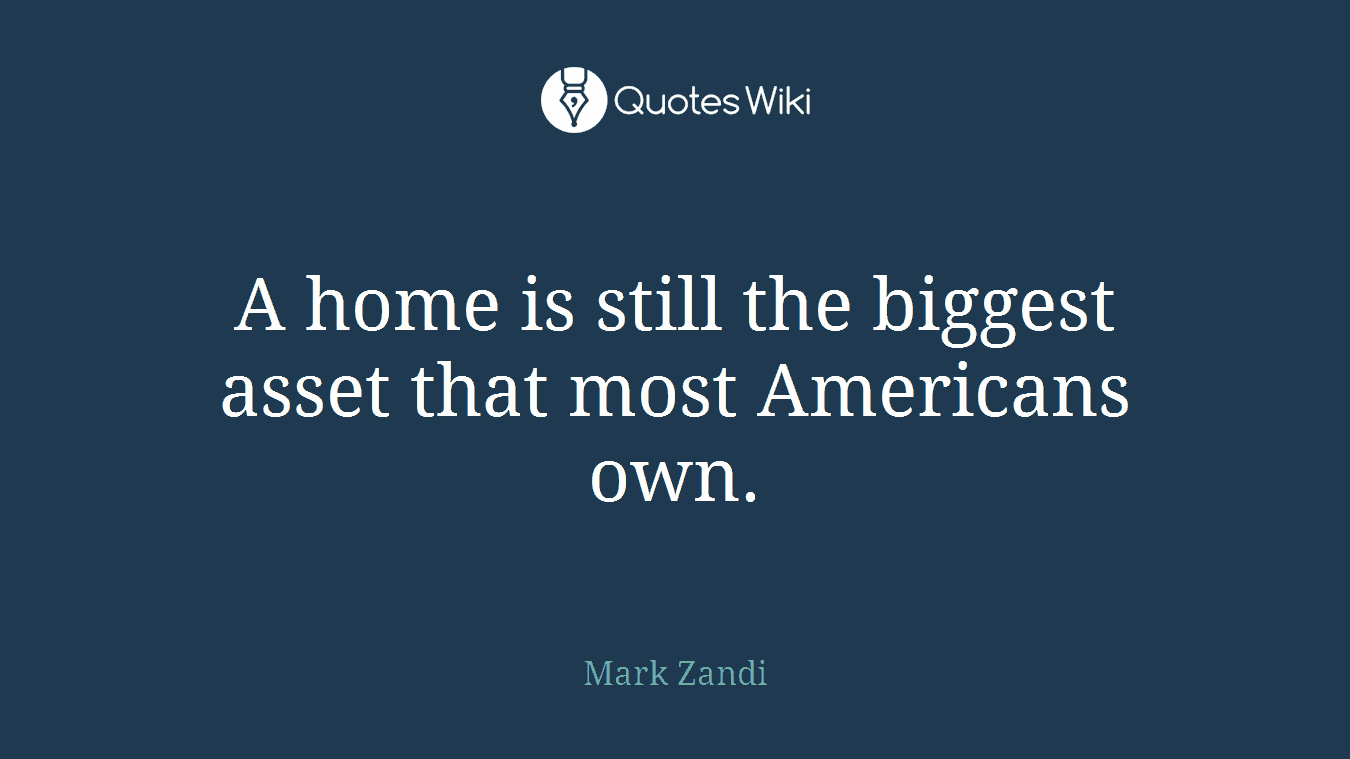 A home is still the biggest asset that most Americans own.