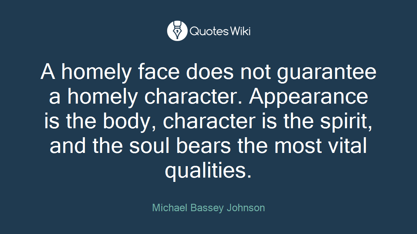 A homely face does not guarantee a homely character. Appearance is the body, character is the spirit, and the soul bears the most vital qualities.
