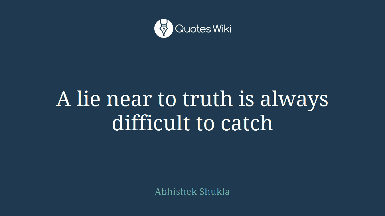 A lie near to truth is always difficult to catch