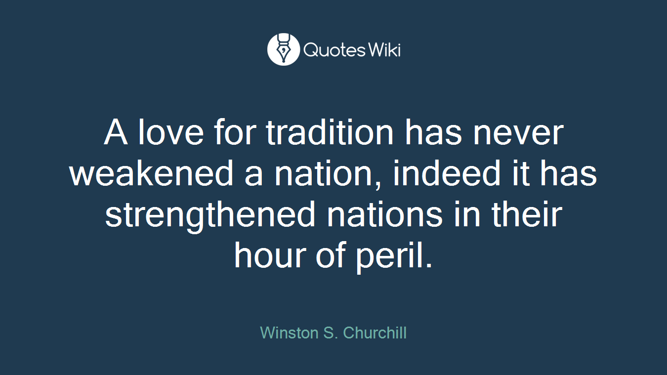 A love for tradition has never weakened a nation, indeed it has strengthened nations in their hour of peril.