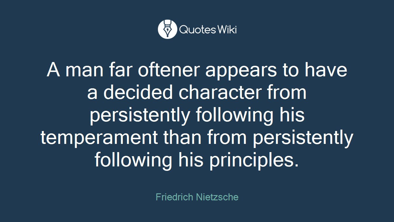 A man far oftener appears to have a decided character from persistently following his temperament than from persistently following his principles.