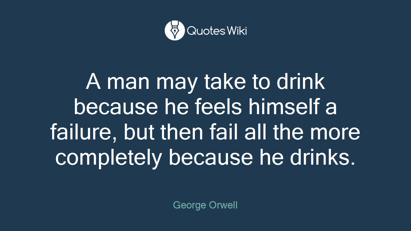 A man may take to drink because he feels himself a failure, but then fail all the more completely because he drinks.