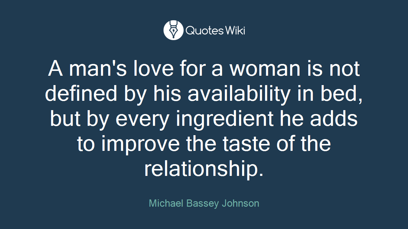 A man's love for a woman is not defined by his availability in bed, but by every ingredient he adds to improve the taste of the relationship.