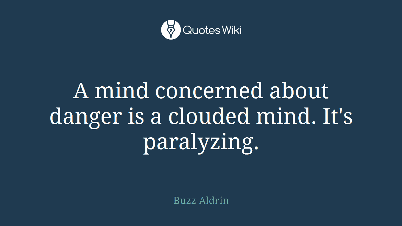 A mind concerned about danger is a clouded mind. It's paralyzing.