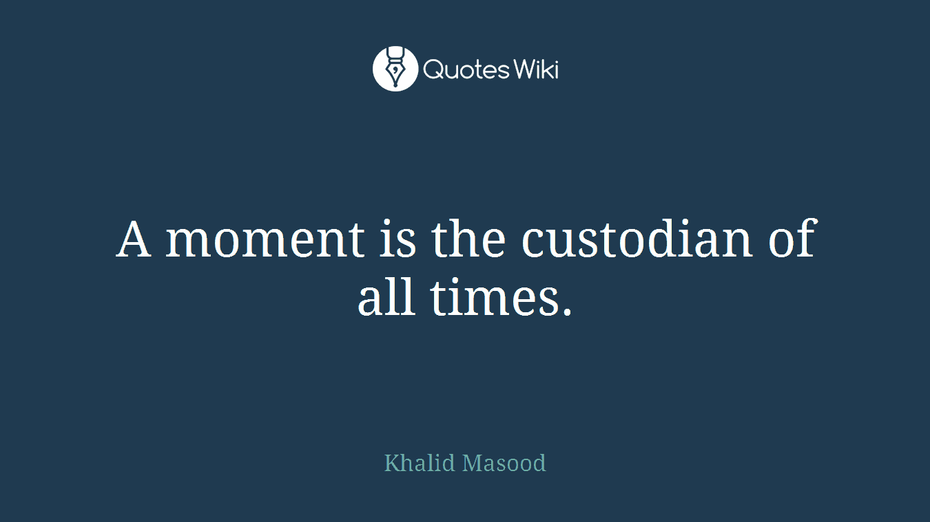 A moment is the custodian of all times.