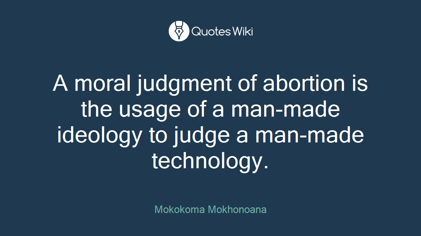 A moral judgment of abortion is the usage of a man-made ideology to judge a man-made technology.