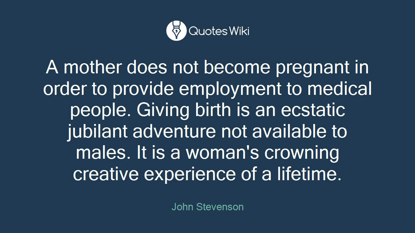 A mother does not become pregnant in order to provide employment to medical people. Giving birth is an ecstatic jubilant adventure not available to males. It is a woman's crowning creative experience of a lifetime.